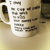 I envy the cup of coffee that gets to kiss your sleepy lips awake