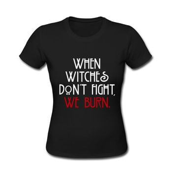 When Witches Don't Fight We Burn American Horror Story Coven Women Cotton T Shirt size S M L XL