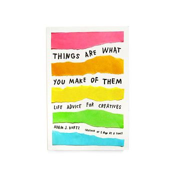 Things Are What You Make of Them: Life Advice for Creatives Book