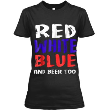Red White Blue And Beer Too T-Shirt Drinking Fourth of July Ladies Custom