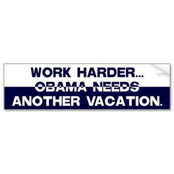 Work Harder...Obama Needs Another Vacation. Bumper Sticker from Zazzle.com