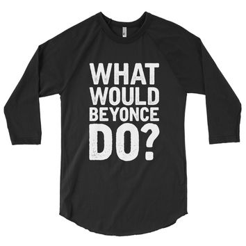 What Would Beyonce Do? White Print - 3/4 sleeve raglan shirt