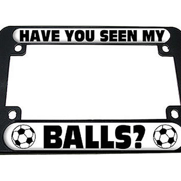 Have You Seen My Balls - Soccer Motorcycle License Plate Frame
