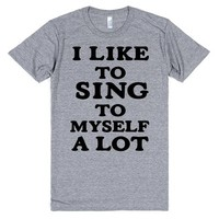 I LIKE TO SING TO MYSELF A LOT | T-Shirt | SKREENED