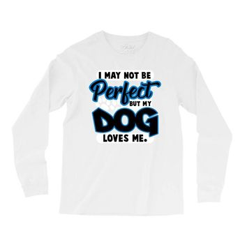 i may not be be perfect but my dog loves me Long Sleeve Shirts