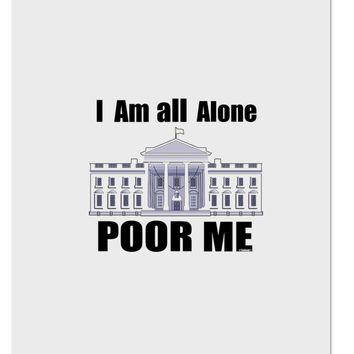 I'm All Alone Poor Me Trump Satire Aluminum Dry Erase Board by TooLoud