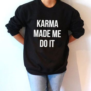 Karma made me do it Sweatshirt Unisex for women sassy cute jumper fashion teen clothes saying lazy ladies lady gift to her namaste jumper