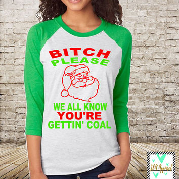 Funny Christmas Shirt - Christmas Shirt - Bitch Please We All Know You're Getting Coal - Funny Shirt - Unisex Raglan - Christmas top