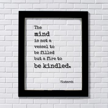 Plutarch - The mind is not a vessel to be filled but a fire to be kindled Education Teacher Learning