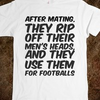 AFTER MATING, THEY RIP OFF THEIR MEN'S HEADS, AND THEY USE THEM FOR FOOTBALLS