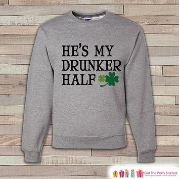 Adult St. Patrick's Day - Funny St Patricks Sweatshirt - Drunker Half - Drinking Shirt - Matching Shirts - Grey Pullover - Adult Crewneck