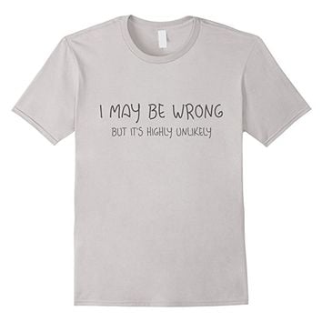 I MAY BE WRONG BUT IT'S HIGHLY UNLIKELY Tee