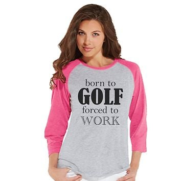 Golf Shirt - Funny Golf Shirt - Born to Golf Forced To Work - Womens Pink Raglan Tee - Humorous Tshirt - Gift for Boss - Gift for Coworker