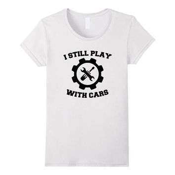Mechanic Car Engineer I Still Play With Cars Funny T-Shirt