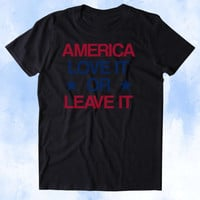 America Love It Or Leave It Shirt USA Freedom America Patriotic Pride Merica Tumblr T-shirt