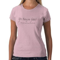 Yes they're fake!, (my real ones tried to kill me) tshirt from Zazzle.com