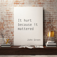 "Inspiring print Motivational quote love poster ""It hur because it mattered"" John Green quote Typography art Home decor Wall print Word art"