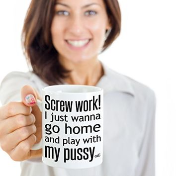 Funny Cat Lover Coffee Mug - Screw Work I Just Wanna Go Home and Play With My Pussy Cat - Gift for Women - Ceramic (15 oz.)