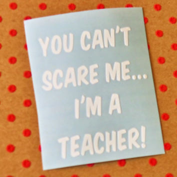 You Can't Scare Me I'm A Teacher! Teacher Decal, Teacher Quote, End Of The Year Teacher Gift