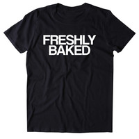 Freshly Baked Shirt Funny Weed Stoner Marijuana Smoker Blazed 420 Tumblr T-shirt