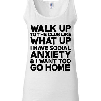 Funny T Shirt - Walk Up To The Club Like What Up I Have Social Anxiety and I Want To Go Home  -  Nerd T Shirt