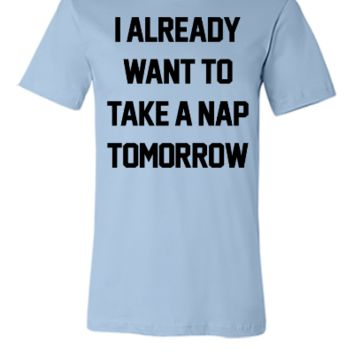 I Already Want To Take A Nap Tomorrow	 - Unisex T-shirt