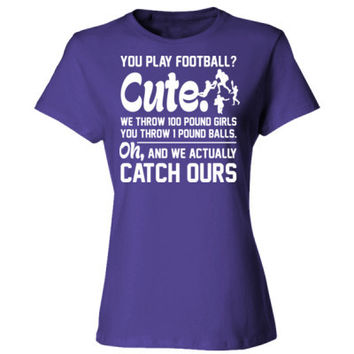 You Play Football Cute We Throw 100 Pound Girls You Throw 1 Pound Balls Oh And We Actually Catch Ours - Ladies' Cotton T-Shirt