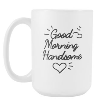 Good morning handsome White 15oz Mug Cup