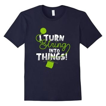 I Turn String Into Things T-Shirt
