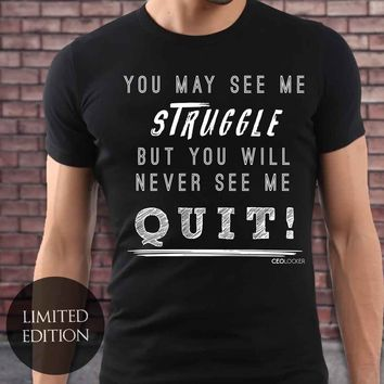 Limited Edition - You May See Me Struggle But You Will Never See Me Quit
