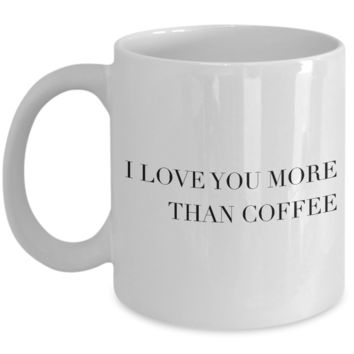Valentine's Day Gift, Coffee Mug - I LOVE YOU MORE THAN COFFEE - Best Present for Husband Wife Boyfriend Girlfriend Son Daughter
