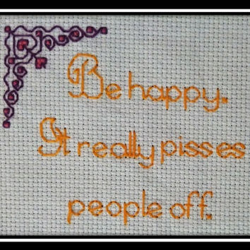 "Be happy. It really pisses people off. This finished cross stitch is 3.5"" x 3"", is sold unframed and can be made in any color."
