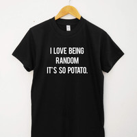 I love being random it's so patato T-shirt