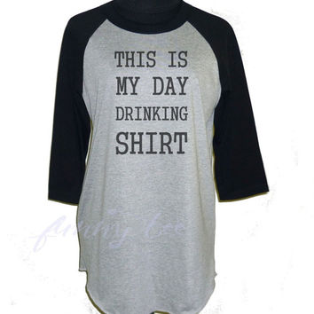 This is my day drinking shirt raglan shirt Funny Tee **3/4 sleeve shirt **Men women tshirts size S M L XL XXL