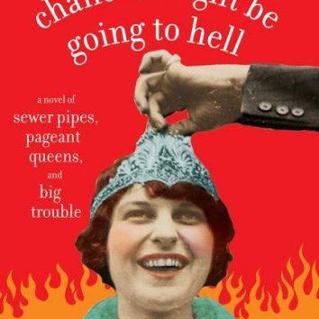 There's a Slight Chance I Might Be Going to Hell: A Novel of Sewer Pipes, Pageant Queens, and Big Trouble