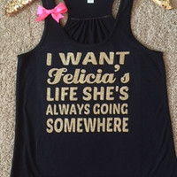 I Want Felicia's Life She's Always Going Somewhere -  Ruffles with Love - Racerback Tank - Womens Fitness - Workout Clothing - Workout Shirts with Sayings