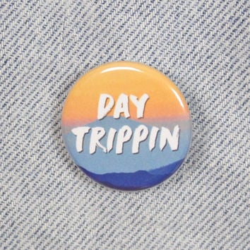 Day Trippin 1.25 Inch Pin Back Button Badge