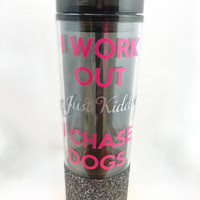 I Work Out Just Kidding I Chase Dogs - Glitter Tumbler - Coffee Tumbler - Custom Tumbler - Glitter Dipped Tumbler - Dog Mom Gift - Hot Cold