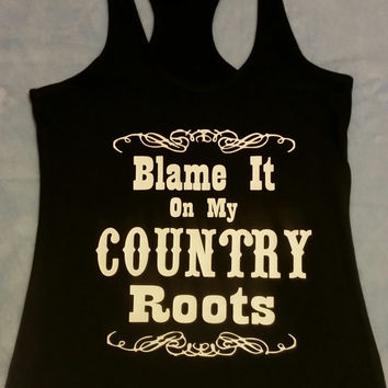 Blame It On My Country Roots Tshirt or Tank, funny Country tank Top, Southern Country Roots Tank Top