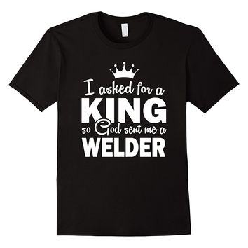 I Asked For A King So GOD Sent Me A Welder Shirt