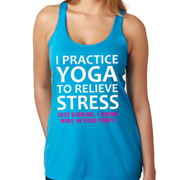 Turquoise I Practice Yoga To Relieve Stress Just Kidding I Drink Wine In Yoga Pants Tank Top