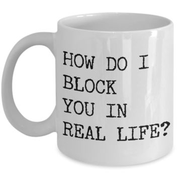 Rude Coffee Mugs How Do I Block You In Real Life Funny Mug Ceramic Coffee Cup