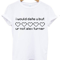 I would date u but ur not alex turner t shirt white tee shirt white shirt tumblr blanc femme homme unisexe unisex 5sos one direction