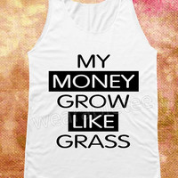 My Money Grows Like Grass Shirts Text Shirts White Shirts Unisex Shirts Tunic Women Vest Women Tank Top Women Tee Shirts Sleeveless Singlet