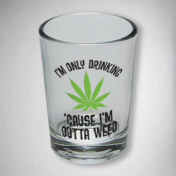 I'm Only Drinking 'Cause I'm Outta Weed Shot Glass