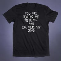You Are Boring Me To Death Slogan Tee Anti Social Funny Sarcastic Grunge Shirt I'm Dead Alternative Clothing Tumblr T-shirt