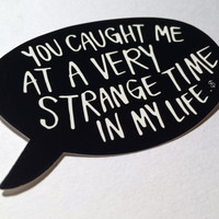 "2 Speech Bubble Stickers | Vinyl Decal | Waterproof Laptop Sticker | ""You caught me at a very strange time in my life"""