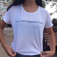 Lol, ur not augustus waters Crew Neck T-Shirt
