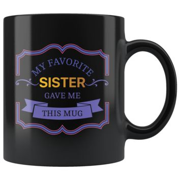 My Favorite Sister Gave Me This Mug, Funny 11oz. Ceramic Black Mug, Brother Gift