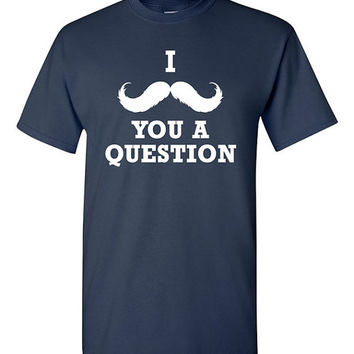 I Moustache you a Question T-shirt Tshirt Tee Shirt Gift christmas Boyfriend Dad Men Guys Husband College Movember Hipster Humor LOL TT11